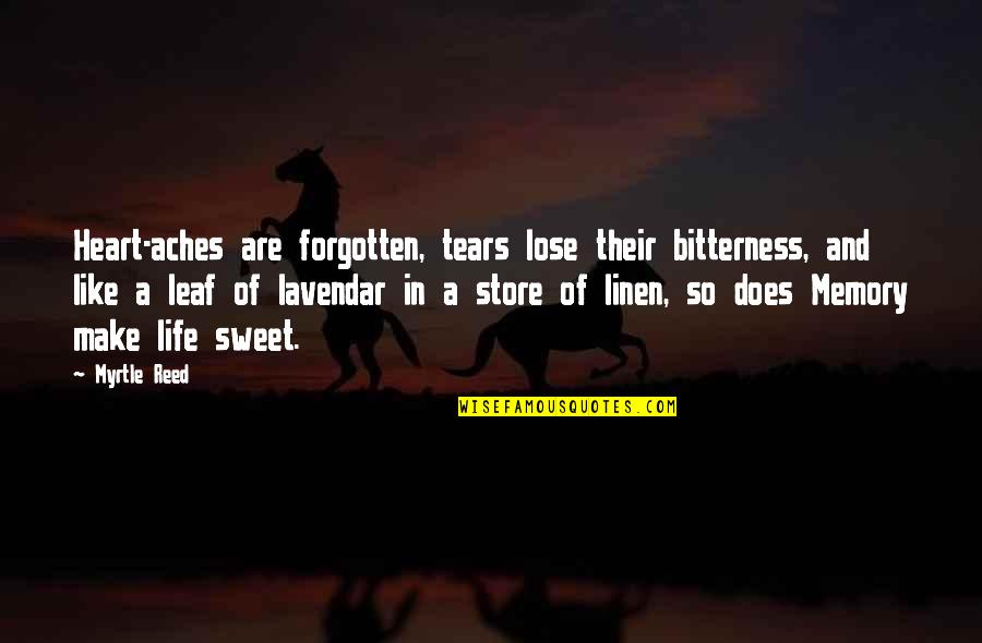 Sweet And Life Quotes By Myrtle Reed: Heart-aches are forgotten, tears lose their bitterness, and