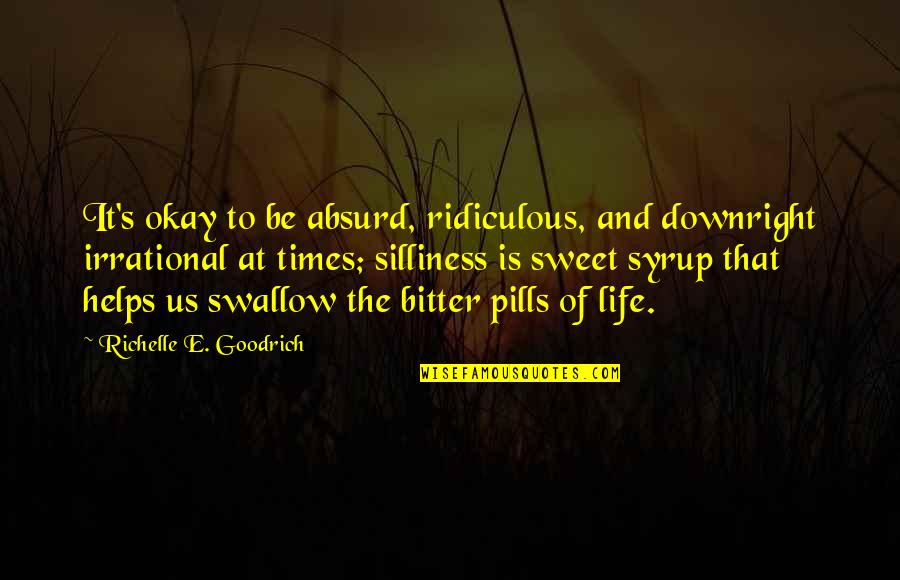 Sweet And Life Quotes By Richelle E. Goodrich: It's okay to be absurd, ridiculous, and downright