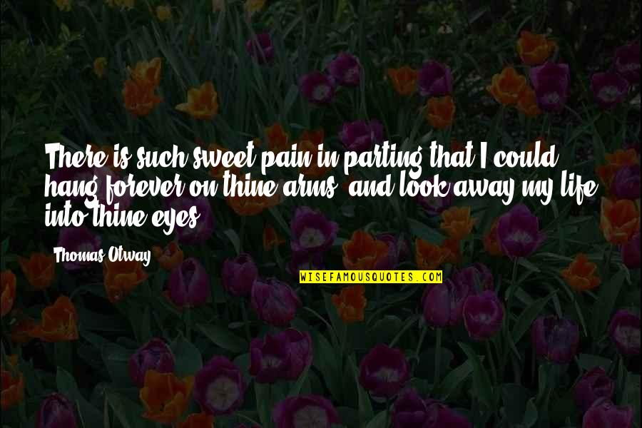 Sweet And Life Quotes By Thomas Otway: There is such sweet pain in parting that