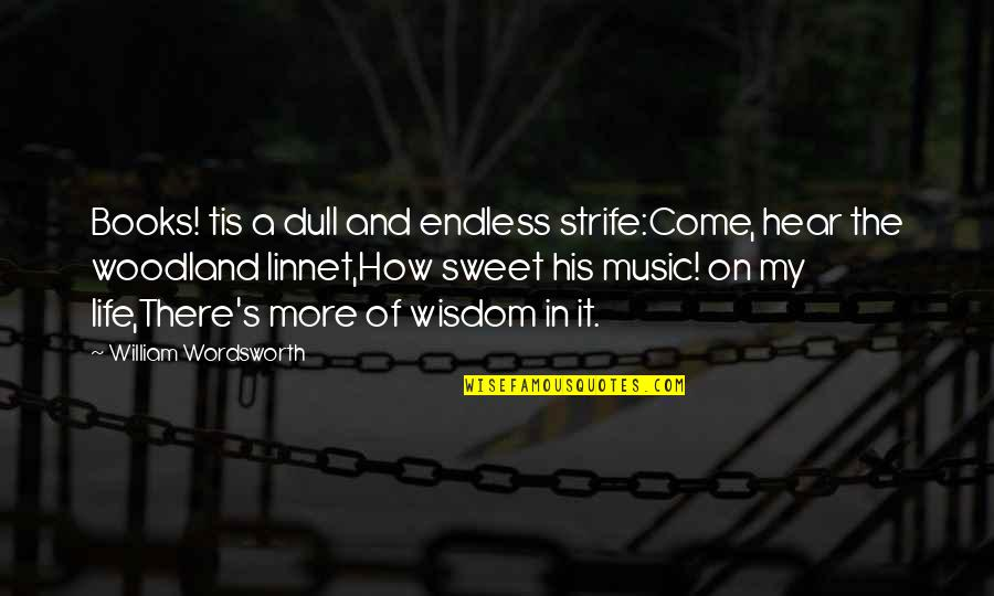 Sweet And Life Quotes By William Wordsworth: Books! tis a dull and endless strife:Come, hear