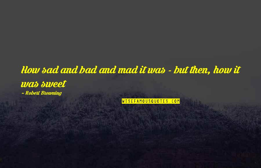 Sweet And Sad Love Quotes By Robert Browning: How sad and bad and mad it was