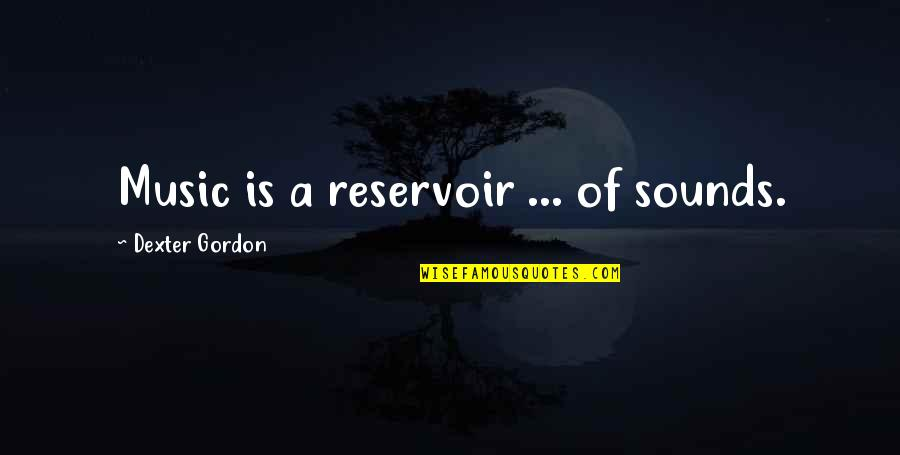 Sweet Bubbly Quotes By Dexter Gordon: Music is a reservoir ... of sounds.