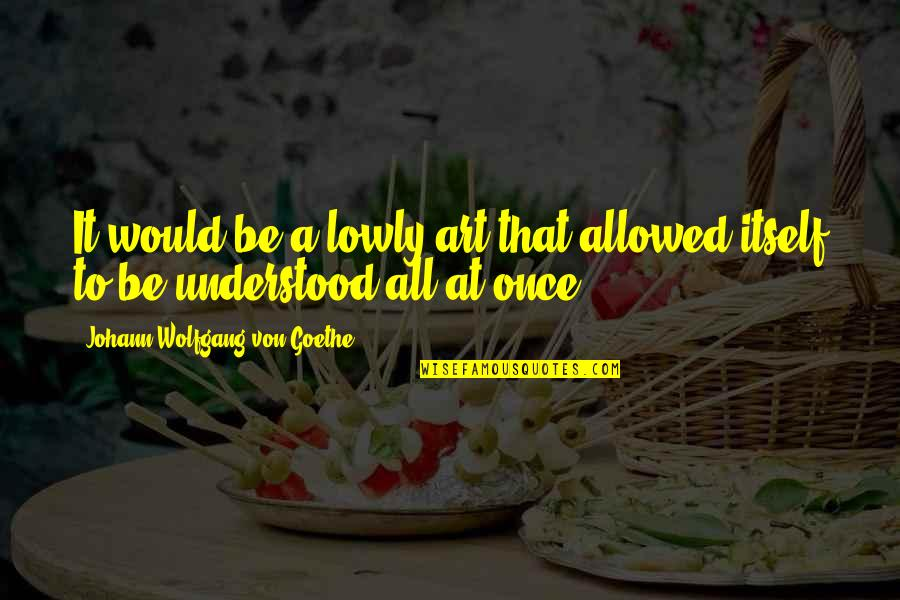 Sweet Bubbly Quotes By Johann Wolfgang Von Goethe: It would be a lowly art that allowed