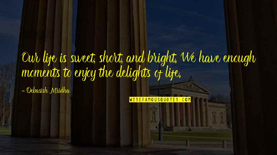 Sweet But Short Love Quotes By Debasish Mridha: Our life is sweet, short, and bright. We