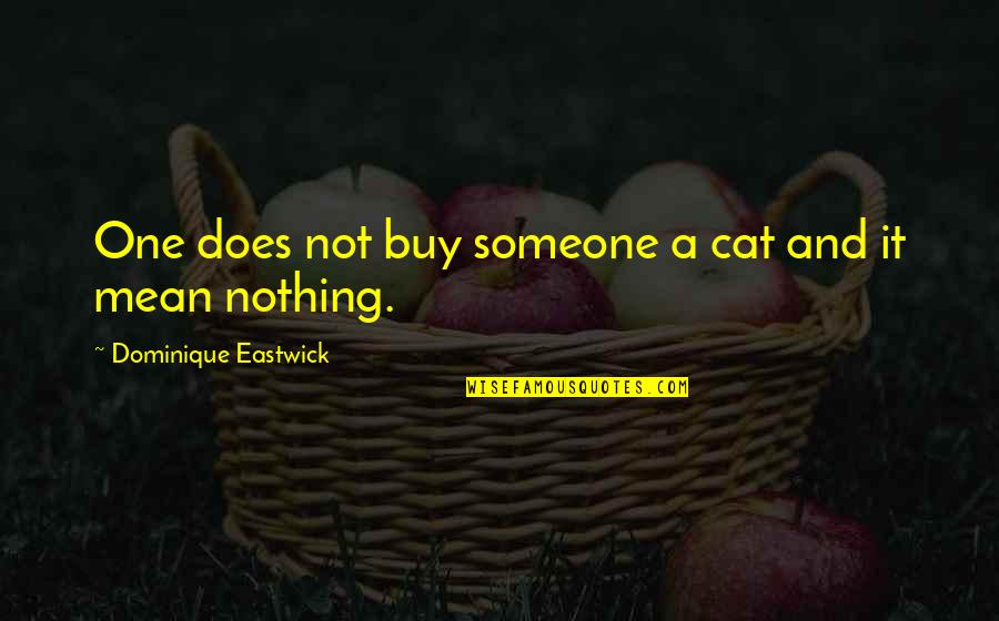 Sweet But Short Love Quotes By Dominique Eastwick: One does not buy someone a cat and