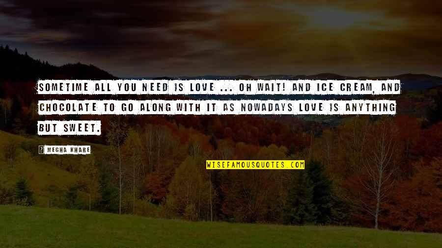 Sweet Ice Cream Quotes By Megha Khare: Sometime all you need is love ... Oh