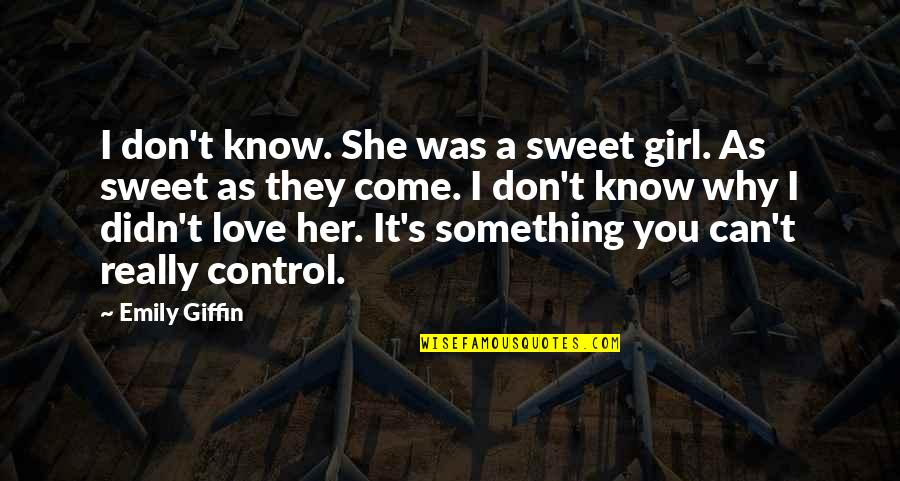 Sweet Love For Her Quotes By Emily Giffin: I don't know. She was a sweet girl.
