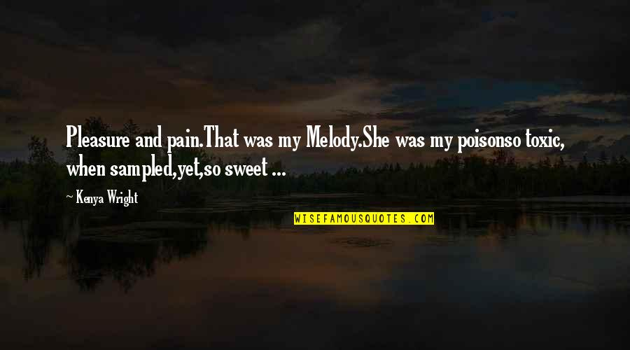 Sweet Melody Quotes By Kenya Wright: Pleasure and pain.That was my Melody.She was my