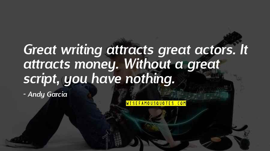 Sweet Memories Quotes By Andy Garcia: Great writing attracts great actors. It attracts money.