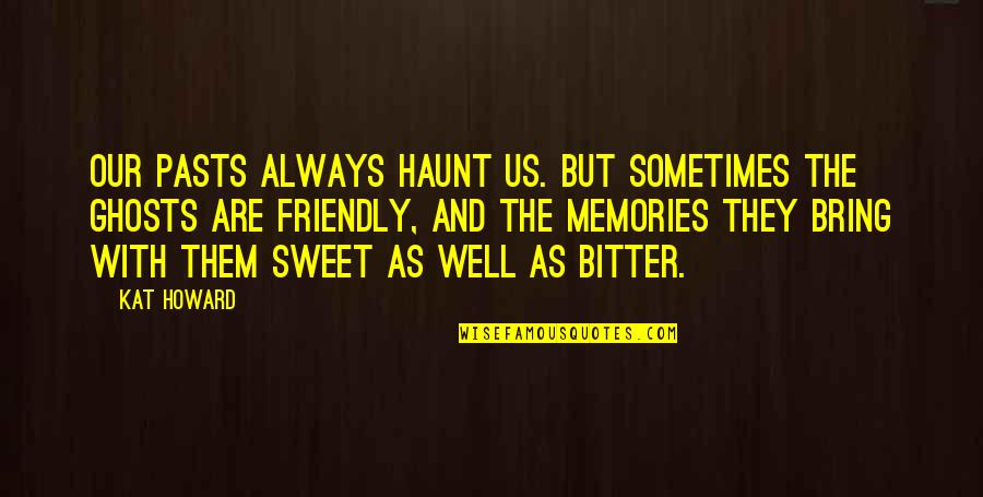 Sweet Memories Quotes By Kat Howard: Our pasts always haunt us. But sometimes the