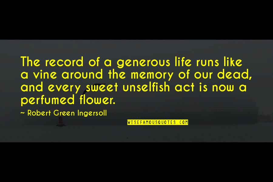 Sweet Memories Quotes By Robert Green Ingersoll: The record of a generous life runs like
