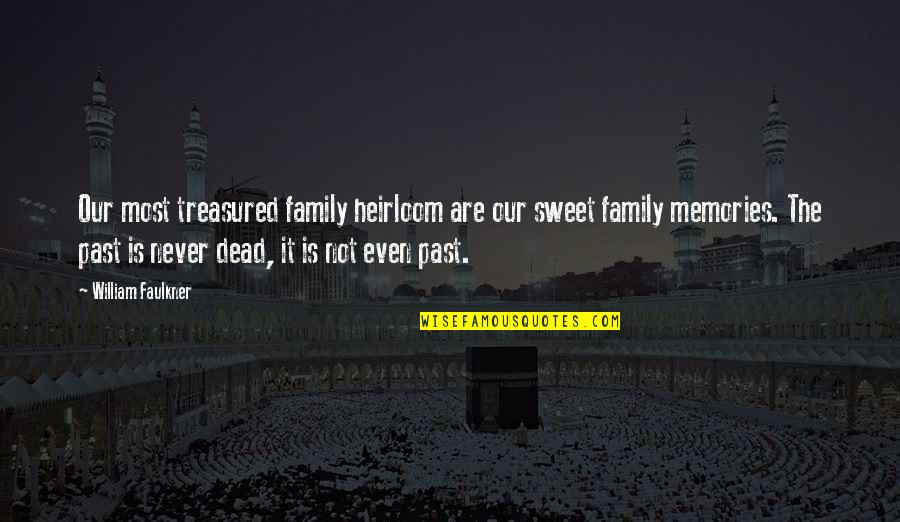 Sweet Memories Quotes By William Faulkner: Our most treasured family heirloom are our sweet