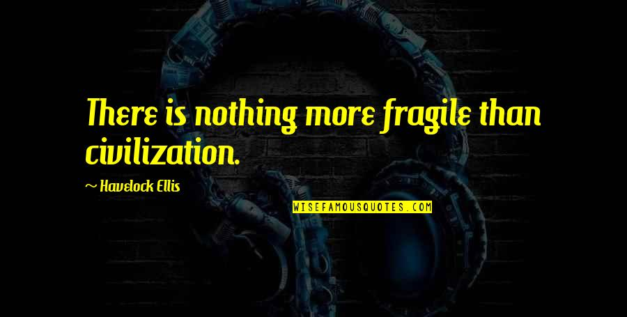 Sweet Mother And Daughter Quotes By Havelock Ellis: There is nothing more fragile than civilization.