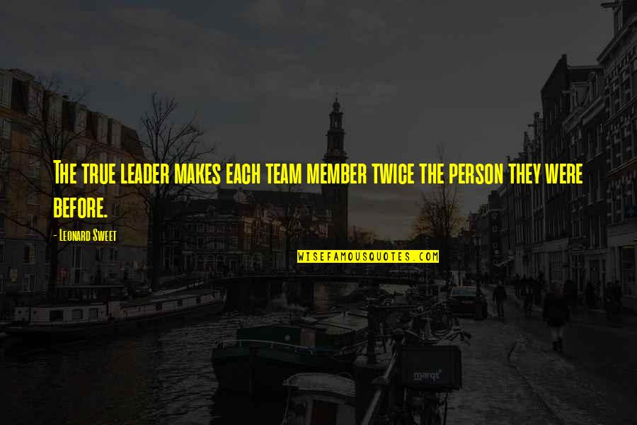 Sweet Person Quotes By Leonard Sweet: The true leader makes each team member twice