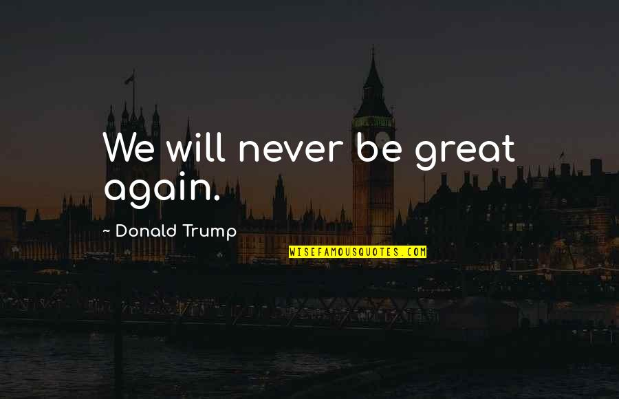 Sweet Pic Quotes By Donald Trump: We will never be great again.