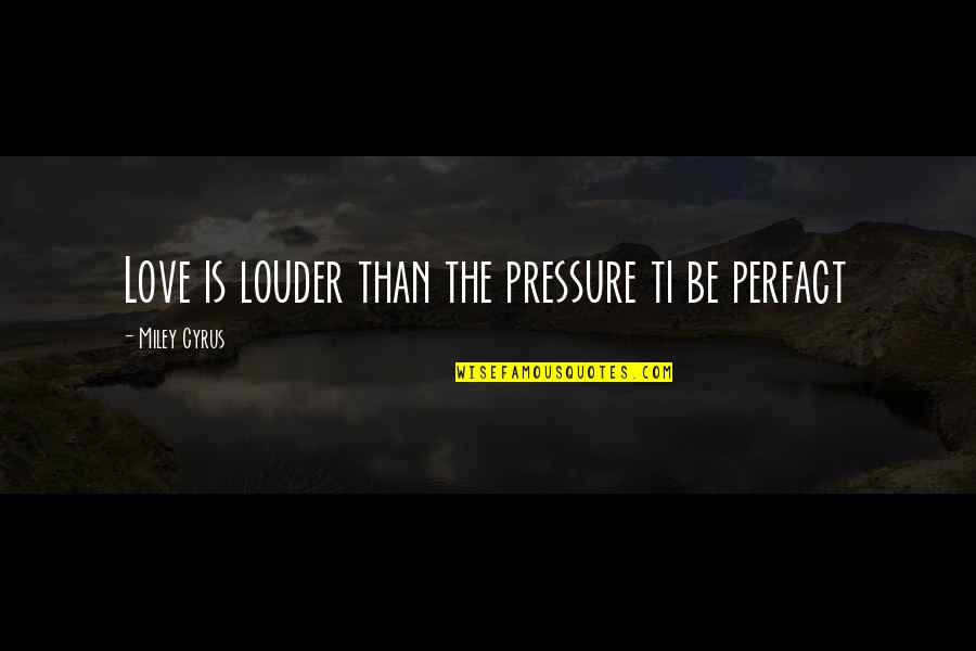 Sweet Pic Quotes By Miley Cyrus: Love is louder than the pressure ti be