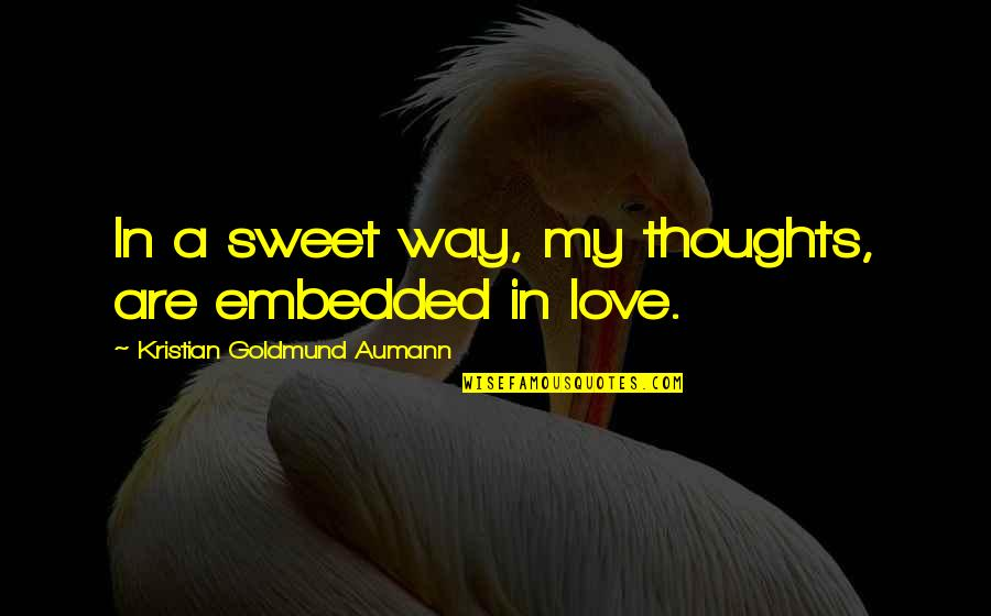 Sweet Thoughts Of You Quotes By Kristian Goldmund Aumann: In a sweet way, my thoughts, are embedded