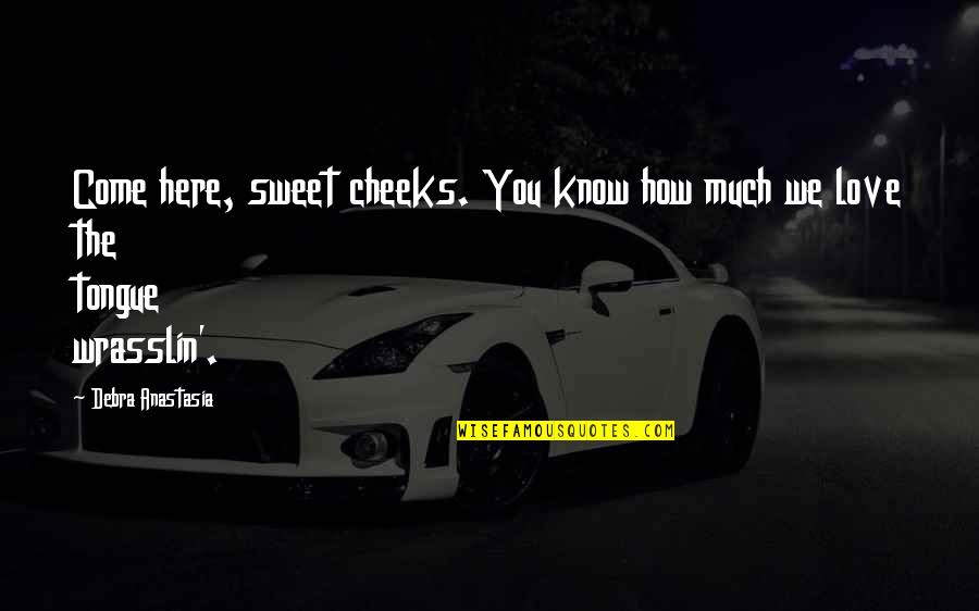 Sweet Tongue Quotes By Debra Anastasia: Come here, sweet cheeks. You know how much