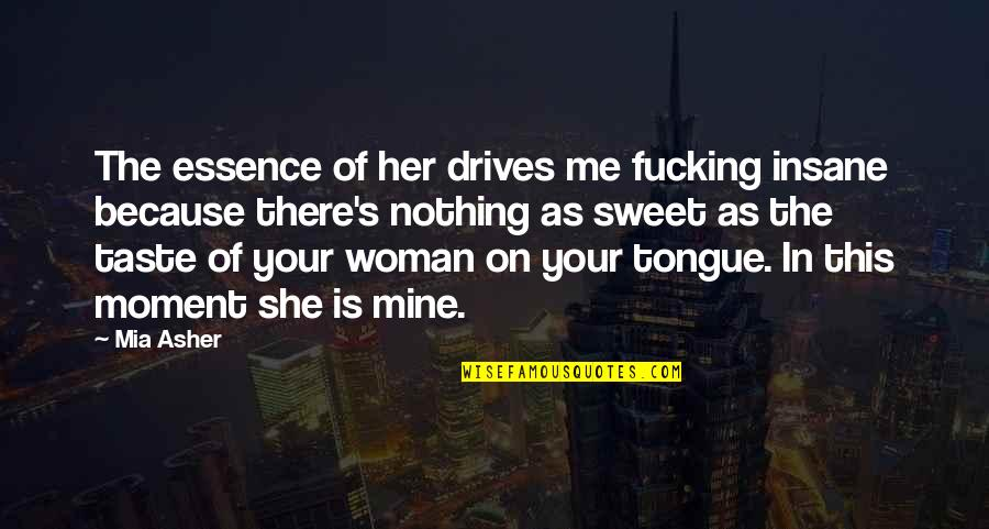 Sweet Tongue Quotes By Mia Asher: The essence of her drives me fucking insane