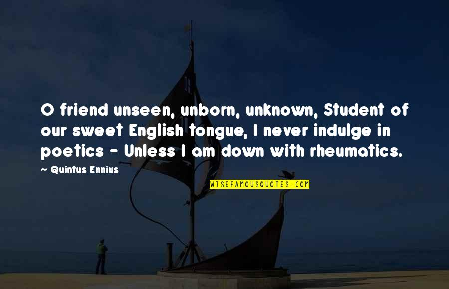 Sweet Tongue Quotes By Quintus Ennius: O friend unseen, unborn, unknown, Student of our