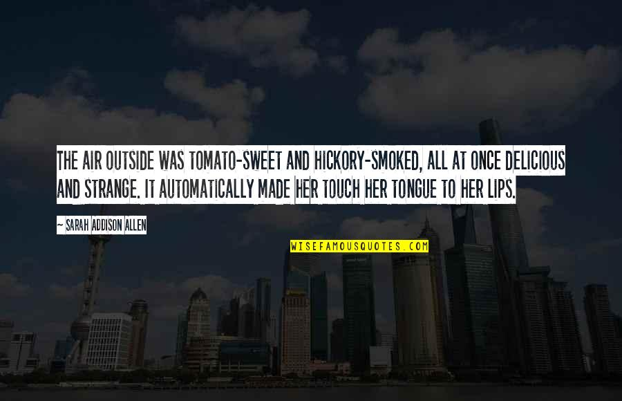 Sweet Tongue Quotes By Sarah Addison Allen: The air outside was tomato-sweet and hickory-smoked, all