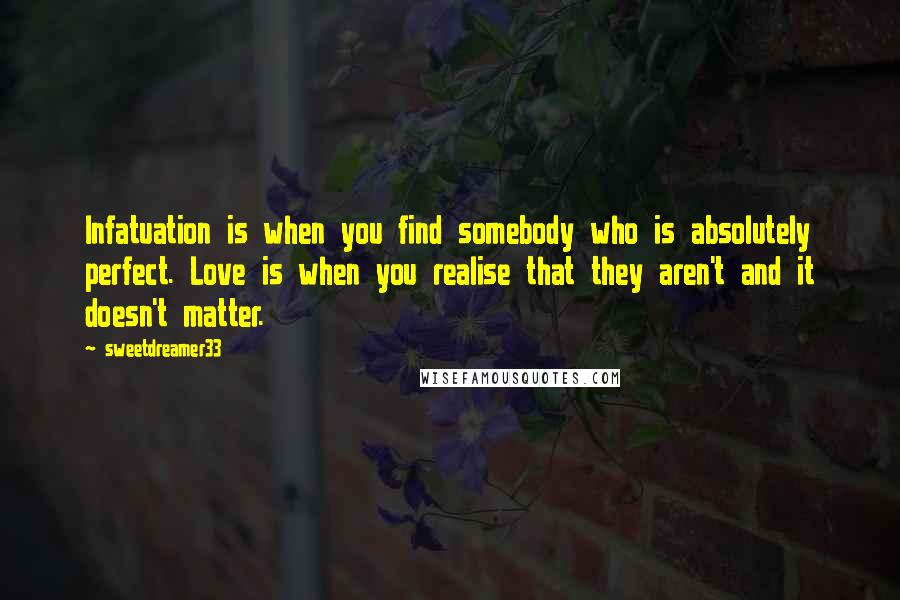 Sweetdreamer33 quotes: Infatuation is when you find somebody who is absolutely perfect. Love is when you realise that they aren't and it doesn't matter.