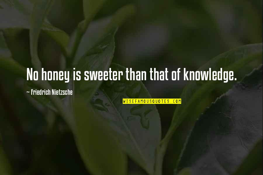 Sweeter Than Honey Quotes By Friedrich Nietzsche: No honey is sweeter than that of knowledge.