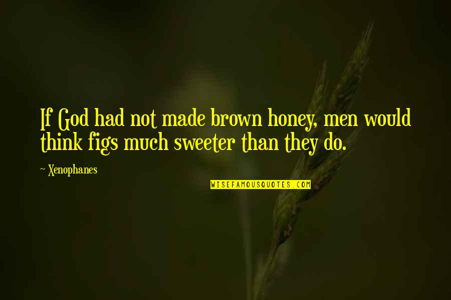Sweeter Than Honey Quotes By Xenophanes: If God had not made brown honey, men