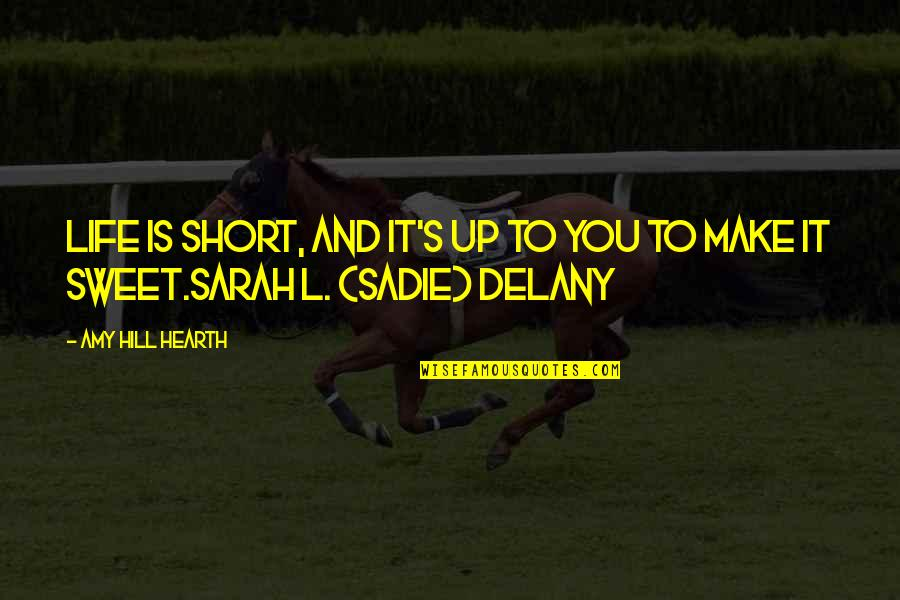 Sweet'st Quotes By Amy Hill Hearth: Life is short, and it's up to you