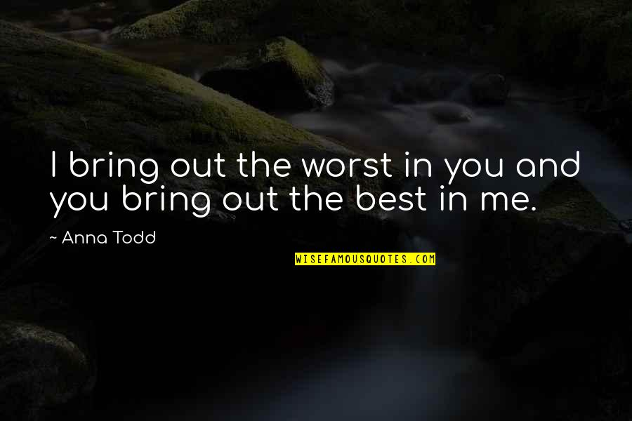 Sweet'st Quotes By Anna Todd: I bring out the worst in you and