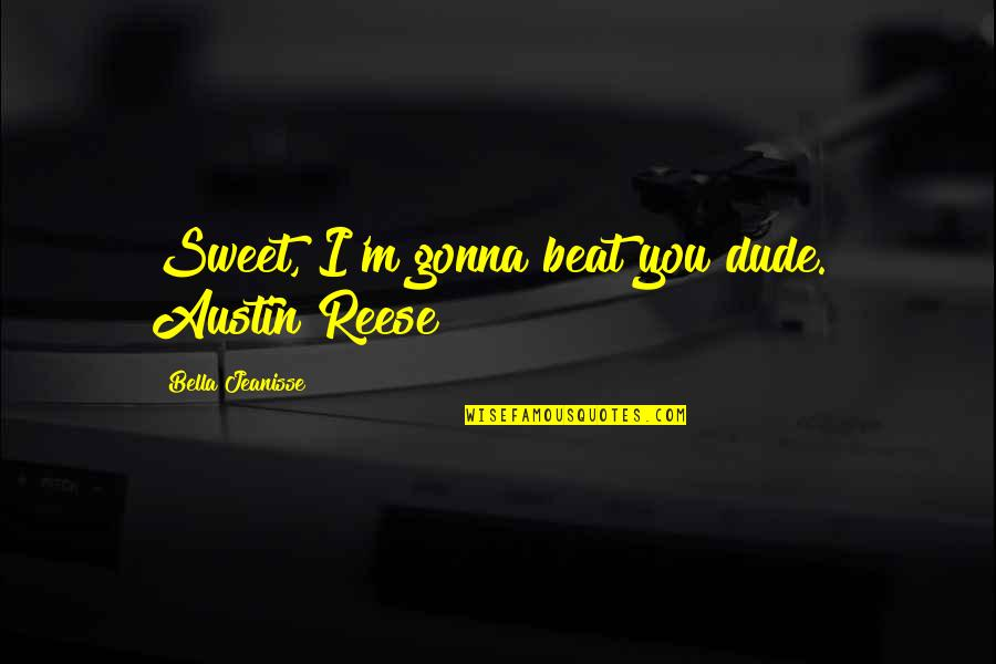 """Sweet'st Quotes By Bella Jeanisse: Sweet, I'm gonna beat you dude."""" Austin Reese"""