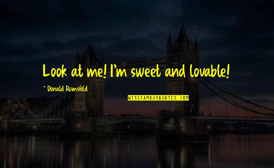 Sweet'st Quotes By Donald Rumsfeld: Look at me! I'm sweet and lovable!