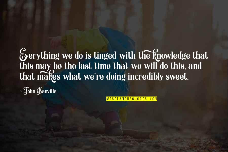 Sweet'st Quotes By John Banville: Everything we do is tinged with the knowledge