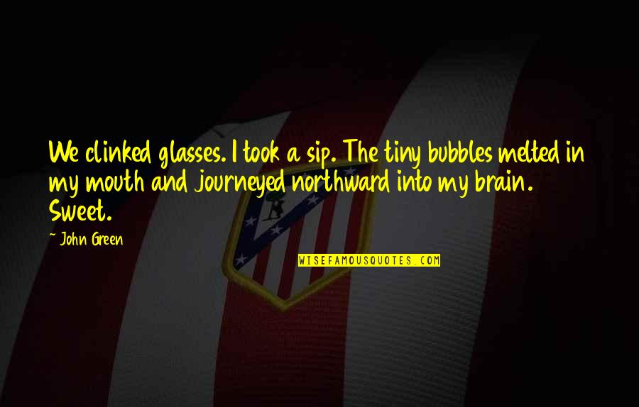 Sweet'st Quotes By John Green: We clinked glasses. I took a sip. The