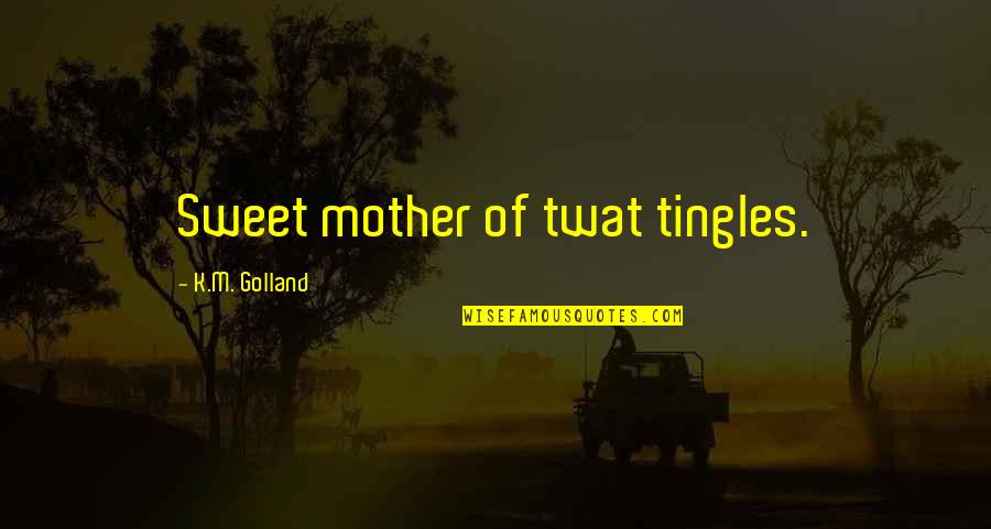 Sweet'st Quotes By K.M. Golland: Sweet mother of twat tingles.