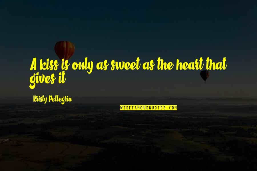 Sweet'st Quotes By Kristy Pellegrin: A kiss is only as sweet as the