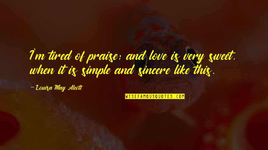 Sweet'st Quotes By Louisa May Alcott: I'm tired of praise; and love is very