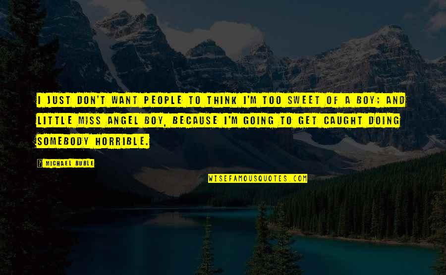 Sweet'st Quotes By Michael Buble: I just don't want people to think I'm