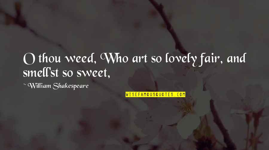 Sweet'st Quotes By William Shakespeare: O thou weed, Who art so lovely fair,
