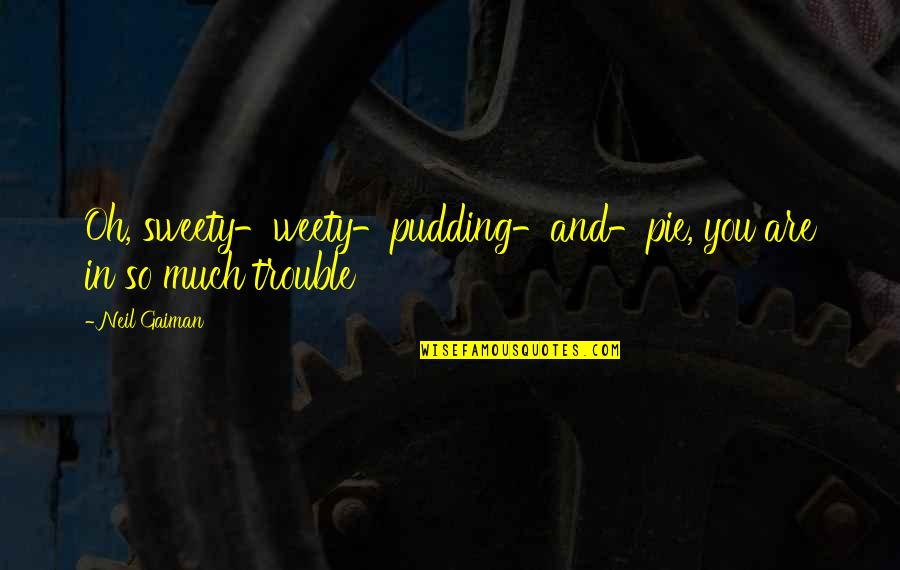 Sweety Quotes By Neil Gaiman: Oh, sweety-weety-pudding-and-pie, you are in so much trouble