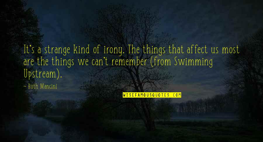 Swimming Upstream Quotes By Ruth Mancini: It's a strange kind of irony. The things