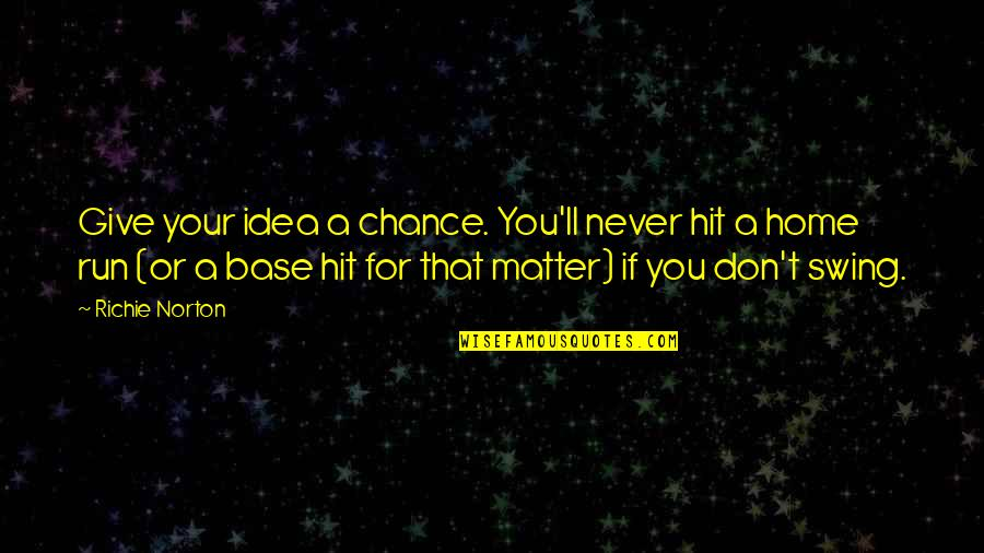 Swing Quotes Quotes By Richie Norton: Give your idea a chance. You'll never hit