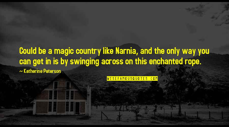 Swinging On A Rope Quotes By Katherine Paterson: Could be a magic country like Narnia, and