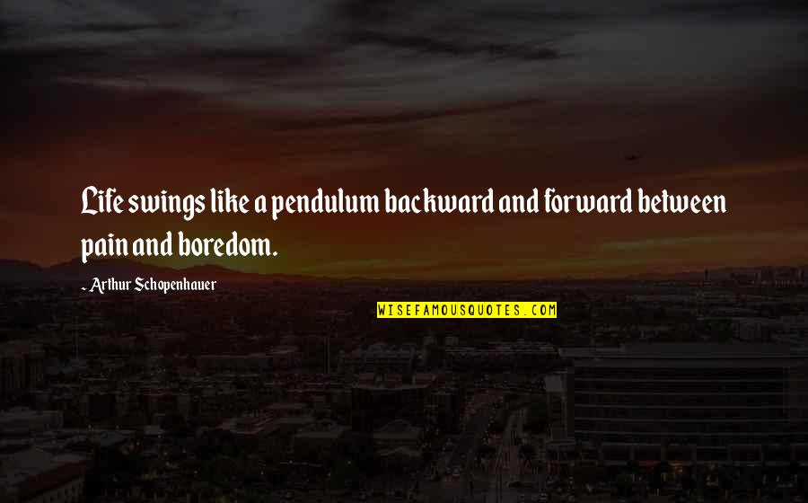 Swings And Life Quotes By Arthur Schopenhauer: Life swings like a pendulum backward and forward