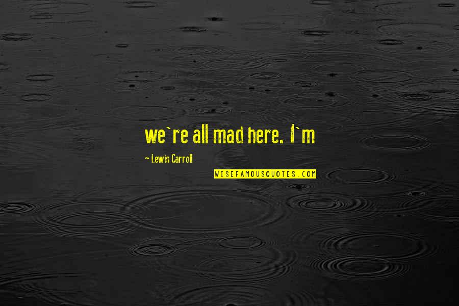 Switch 1991 Quotes By Lewis Carroll: we're all mad here. I'm