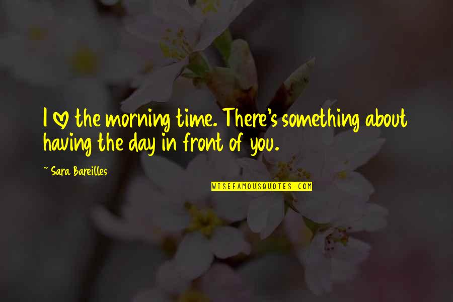 Switched At Birth Ty Quotes By Sara Bareilles: I love the morning time. There's something about