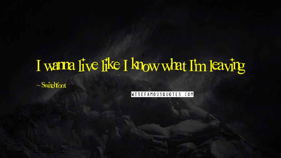 Switchfoot quotes: I wanna live like I know what I'm leaving