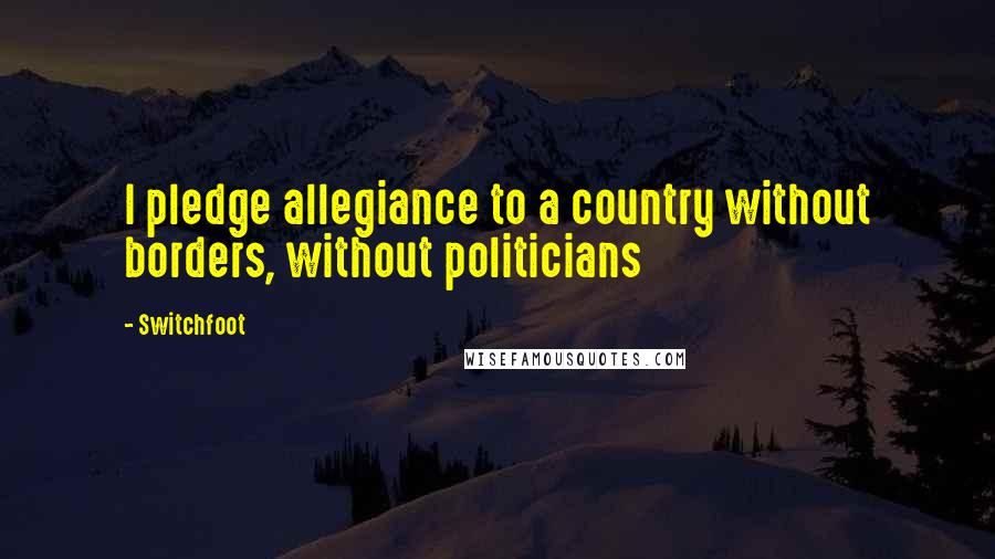 Switchfoot quotes: I pledge allegiance to a country without borders, without politicians