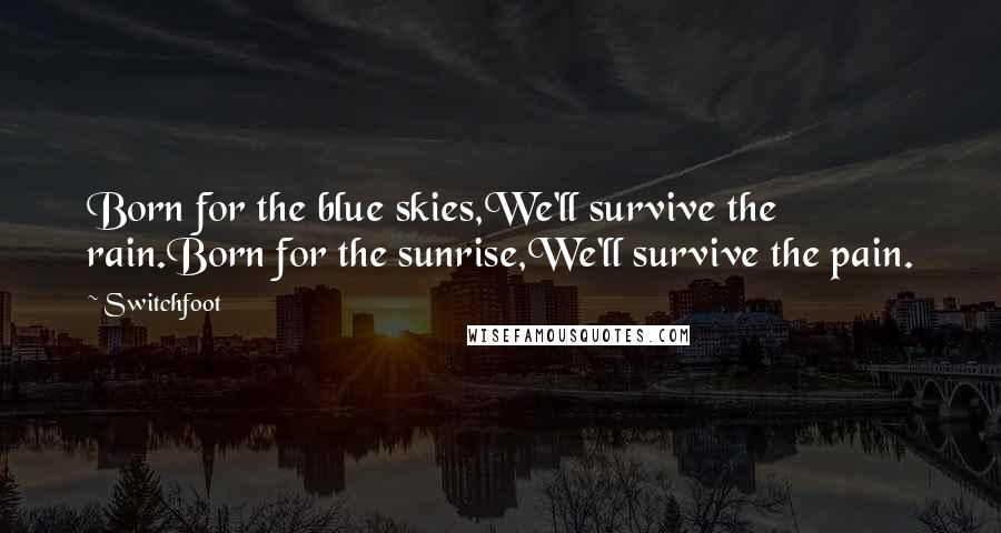 Switchfoot quotes: Born for the blue skies,We'll survive the rain.Born for the sunrise,We'll survive the pain.