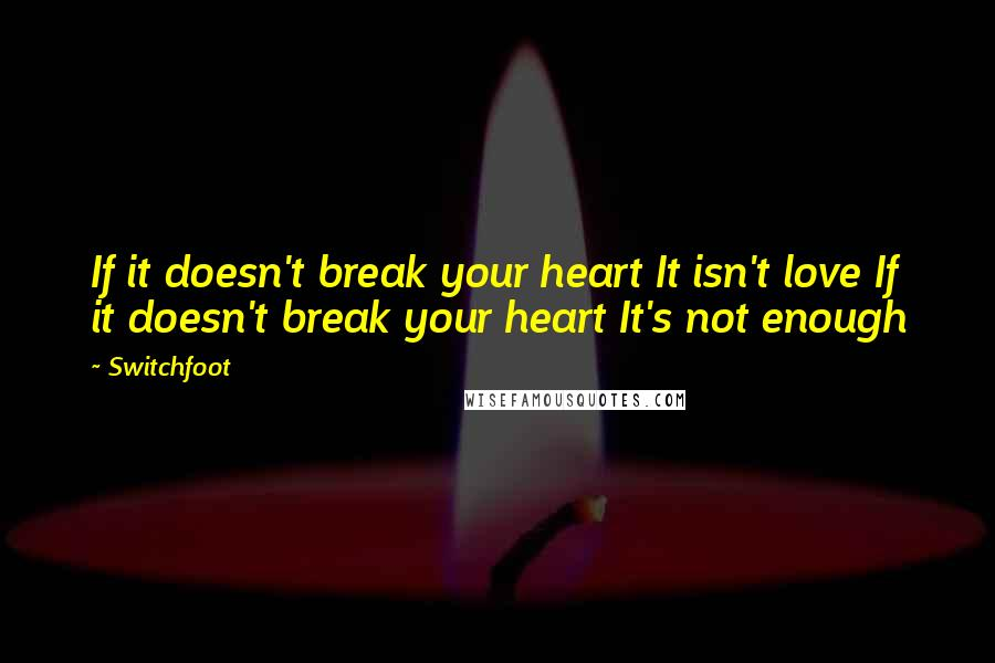 Switchfoot quotes: If it doesn't break your heart It isn't love If it doesn't break your heart It's not enough